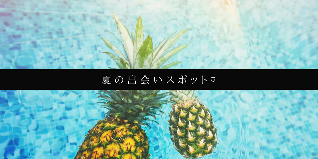 夏の出会いスポット♡